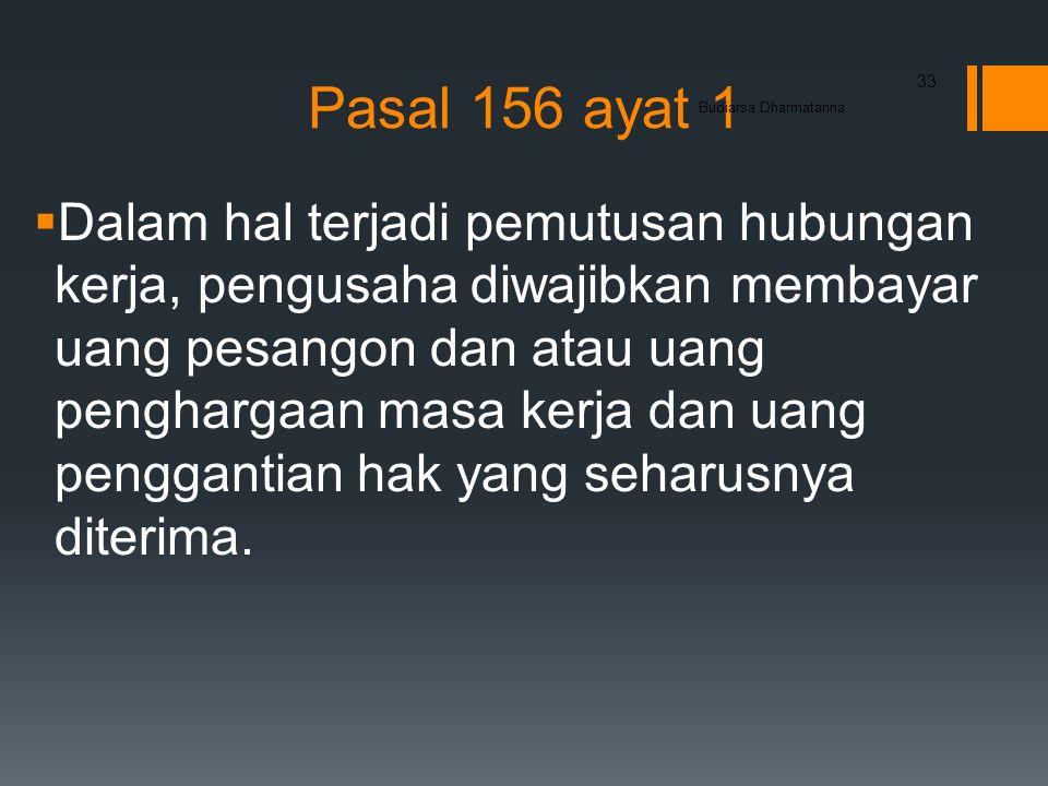 Pasal 156 ayat 1  Dalam hal terjadi pemutusan hubungan kerja, pengusaha diwajibkan membayar uang pesangon dan atau uang penghargaan masa kerja dan uang penggantian hak yang seharusnya diterima.