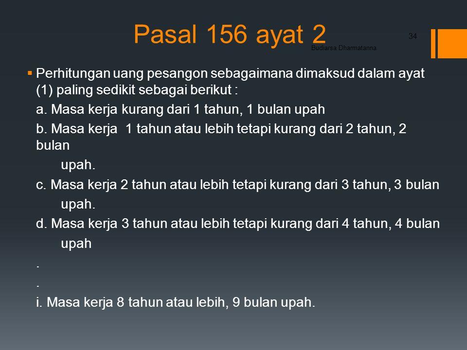 Pasal 156 ayat 2  Perhitungan uang pesangon sebagaimana dimaksud dalam ayat (1) paling sedikit sebagai berikut : a.