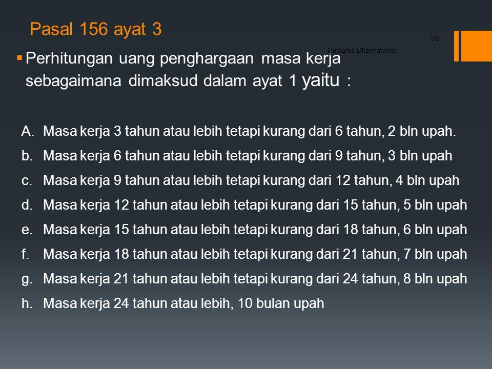 Pasal 156 ayat 3  Perhitungan uang penghargaan masa kerja sebagaimana dimaksud dalam ayat 1 yaitu : Budiarsa Dharmatanna 35 A.Masa kerja 3 tahun atau lebih tetapi kurang dari 6 tahun, 2 bln upah.