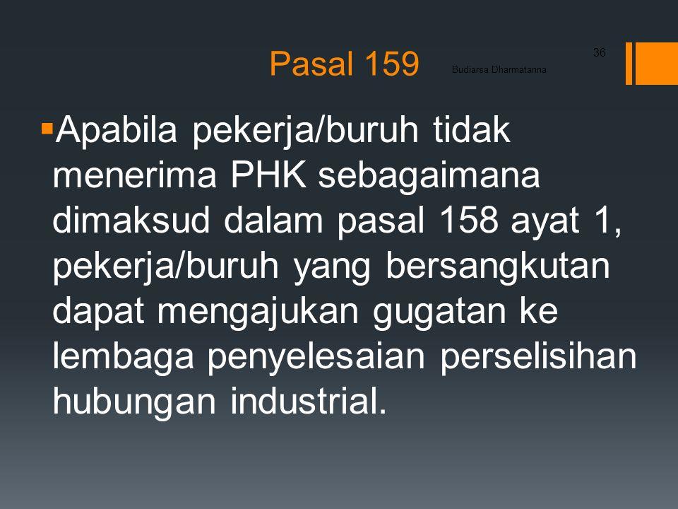 Pasal 159  Apabila pekerja/buruh tidak menerima PHK sebagaimana dimaksud dalam pasal 158 ayat 1, pekerja/buruh yang bersangkutan dapat mengajukan gugatan ke lembaga penyelesaian perselisihan hubungan industrial.
