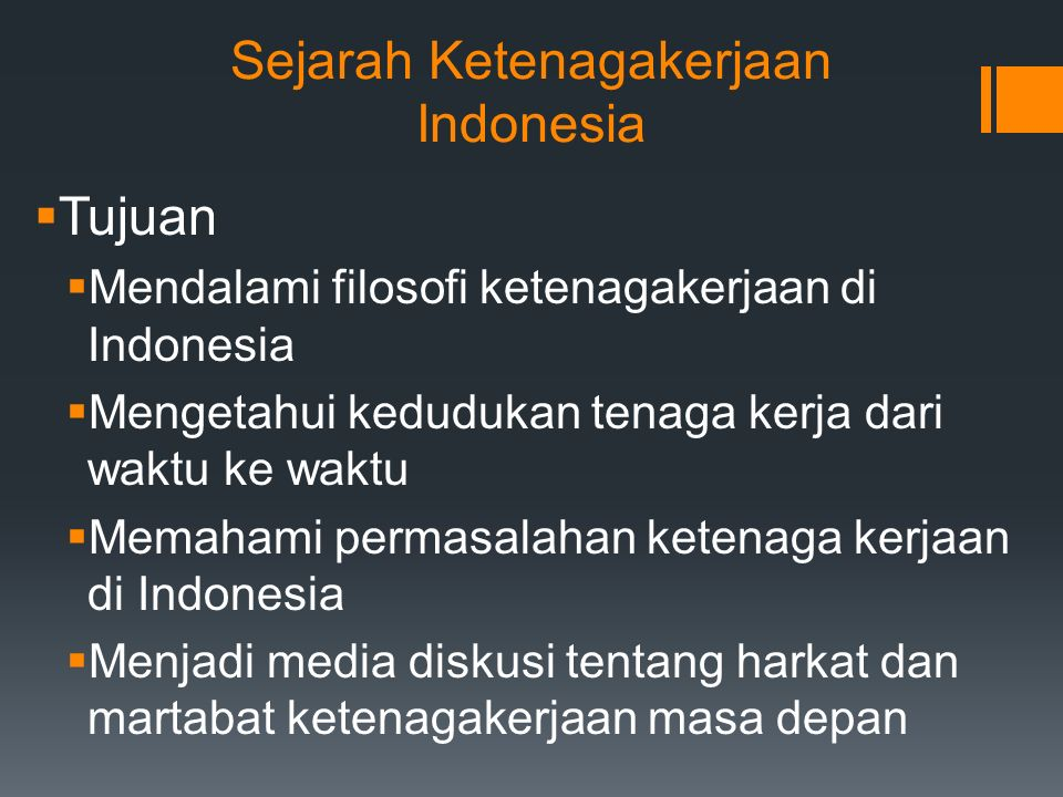 Sejarah Ketenagakerjaan Indonesia  Tujuan  Mendalami filosofi ketenagakerjaan di Indonesia  Mengetahui kedudukan tenaga kerja dari waktu ke waktu  Memahami permasalahan ketenaga kerjaan di Indonesia  Menjadi media diskusi tentang harkat dan martabat ketenagakerjaan masa depan