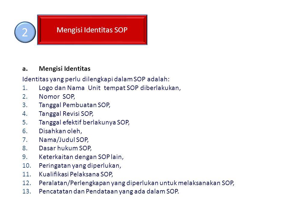 a.Mengisi Identitas Identitas yang perlu dilengkapi dalam SOP adalah: 1. Logo dan Nama Unit tempat SOP diberlakukan, 2. Nomor SOP, 3. Tanggal Pembuata
