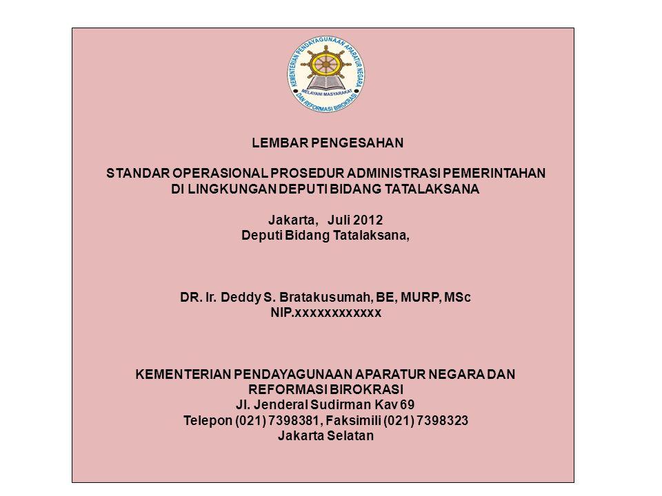 LEMBAR PENGESAHAN STANDAR OPERASIONAL PROSEDUR ADMINISTRASI PEMERINTAHAN DI LINGKUNGAN DEPUTI BIDANG TATALAKSANA Jakarta, Juli 2012 Deputi Bidang Tatalaksana, DR.