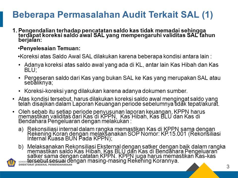 Beberapa Permasalahan Audit Terkait SAL (1) 1.Pengendalian terhadap pencatatan saldo kas tidak memadai sehingga terdapat koreksi saldo awal SAL yang mempengaruhi validitas SAL tahun berjalan: Penyelesaian Temuan: Koreksi atas Saldo Awal SAL dilakukan karena beberapa kondisi antara lain : Adanya koreksi atas saldo awal yang ada di KL, antar lain Kas Hibah dan Kas BLU; Pergeseran saldo dari Kas yang bukan SAL ke Kas yang merupakan SAL atau sebaliknya; Koreksi-koreksi yang dilakukan karena adanya dokumen sumber.