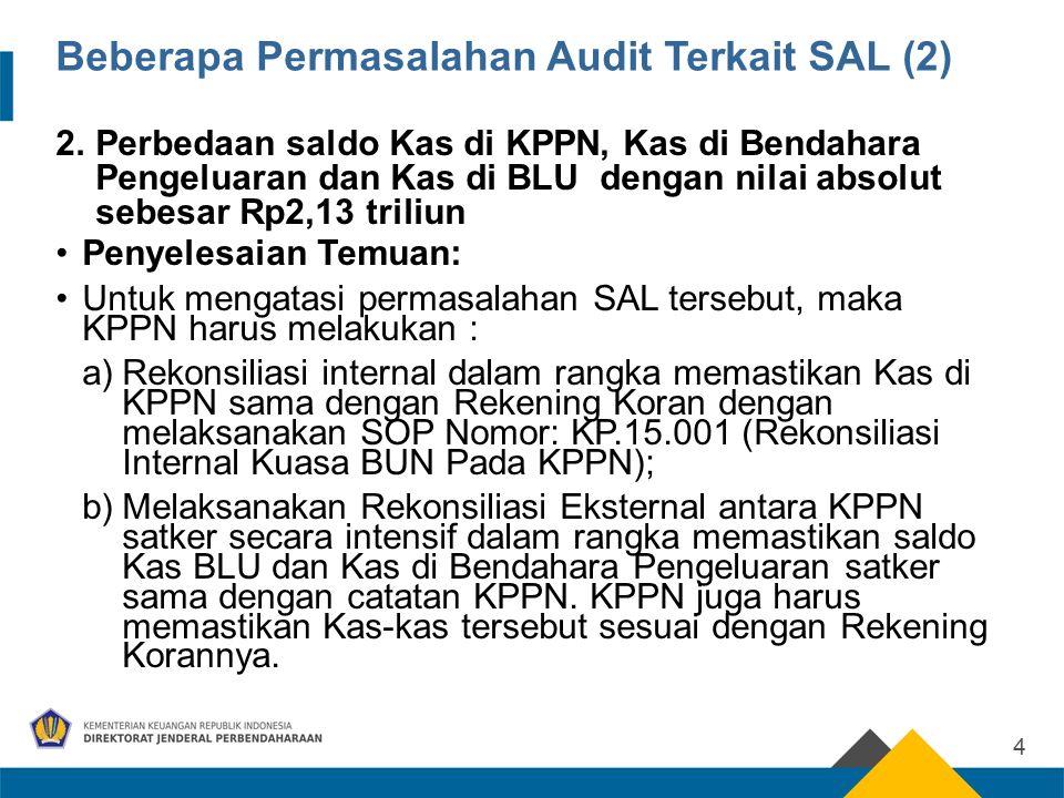 Beberapa Permasalahan Audit Terkait SAL (2) 2.Perbedaan saldo Kas di KPPN, Kas di Bendahara Pengeluaran dan Kas di BLU dengan nilai absolut sebesar Rp2,13 triliun Penyelesaian Temuan: Untuk mengatasi permasalahan SAL tersebut, maka KPPN harus melakukan : a)Rekonsiliasi internal dalam rangka memastikan Kas di KPPN sama dengan Rekening Koran dengan melaksanakan SOP Nomor: KP.15.001 (Rekonsiliasi Internal Kuasa BUN Pada KPPN); b)Melaksanakan Rekonsiliasi Eksternal antara KPPN satker secara intensif dalam rangka memastikan saldo Kas BLU dan Kas di Bendahara Pengeluaran satker sama dengan catatan KPPN.
