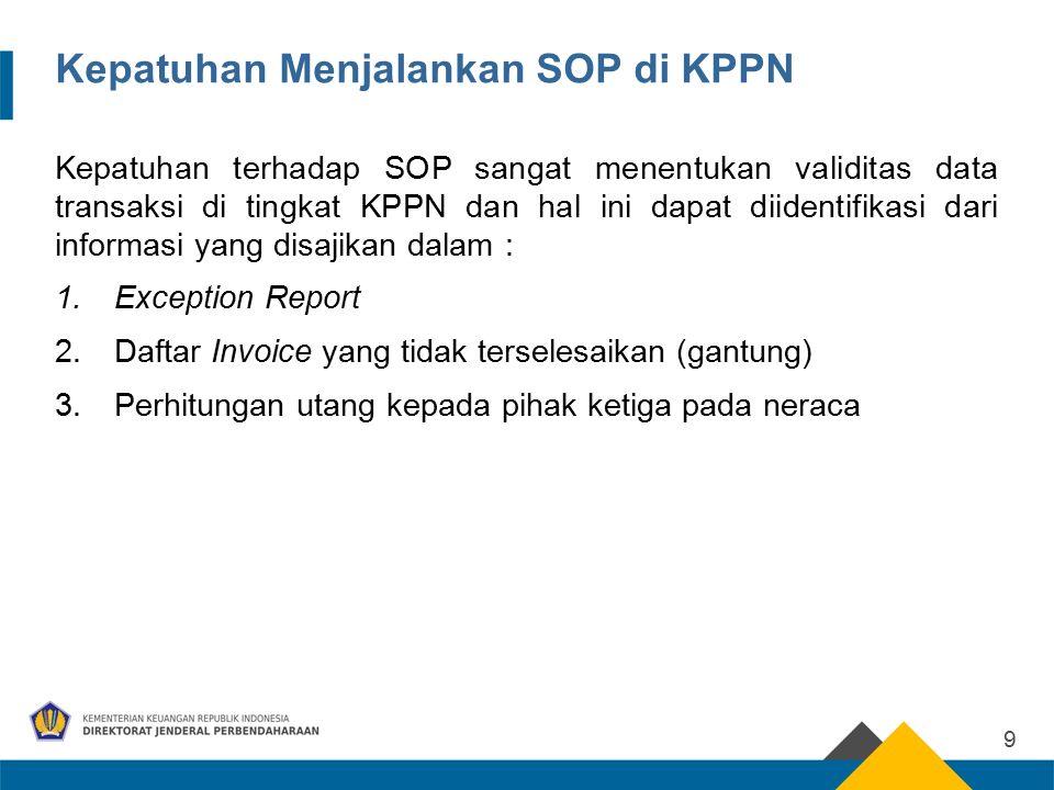 Kepatuhan Menjalankan SOP di KPPN Kepatuhan terhadap SOP sangat menentukan validitas data transaksi di tingkat KPPN dan hal ini dapat diidentifikasi dari informasi yang disajikan dalam : 1.Exception Report 2.Daftar Invoice yang tidak terselesaikan (gantung) 3.Perhitungan utang kepada pihak ketiga pada neraca 9