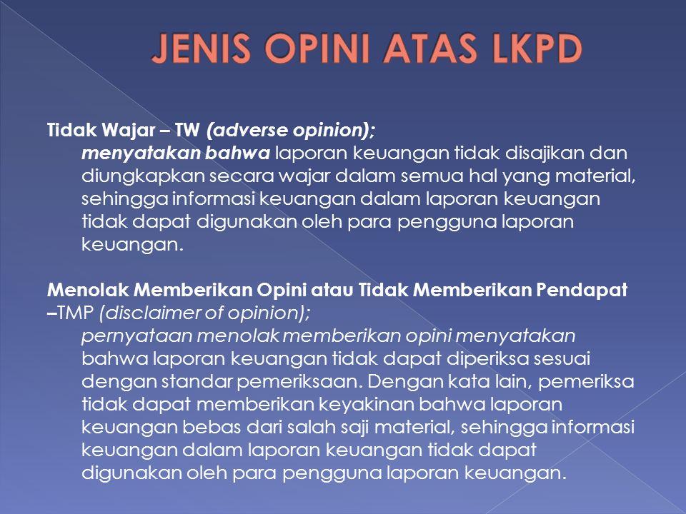 Tingkat Materialitas Kondisi yang Mempengaruhi Opini Tidak Material Material, namun tidak mempengaruhi LK keseluruhan Sangat Material dan mempe-ngaruhi LK keseluruhan Pembatasan Lingkup Pemeriksaan oleh auditee atau keadaan Opini WTP (unqualified) Opini WDP (qualified) Opini TMP (disclaimer) LK disajikan tidak sesuai SAP Opini WTP (unqualified) Opini WDP (qualified) Opini Tidak Wajar (adverse) Pemeriksa tidak independen Opini WTP (unqualified) Opini TMP (disclaimer) tanpa melihat materialitas Alasan Opini