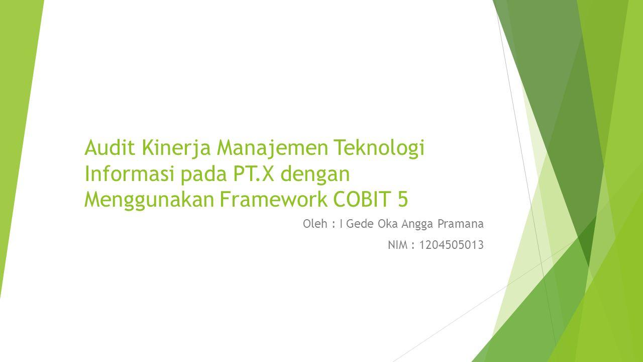 Audit Kinerja Manajemen Teknologi Informasi pada PT.X dengan Menggunakan Framework COBIT 5 Oleh : I Gede Oka Angga Pramana NIM : 1204505013