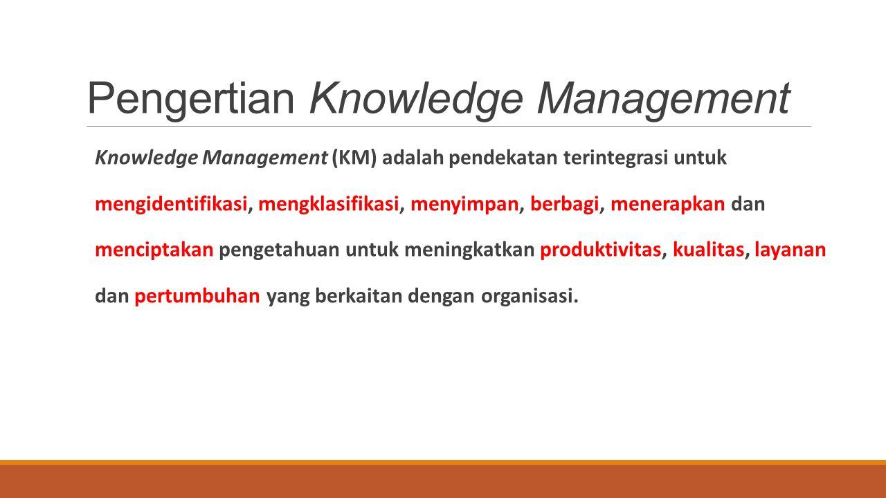Pengertian Knowledge Management Knowledge Management (KM) adalah pendekatan terintegrasi untuk mengidentifikasi, mengklasifikasi, menyimpan, berbagi, menerapkan dan menciptakan pengetahuan untuk meningkatkan produktivitas, kualitas, layanan dan pertumbuhan yang berkaitan dengan organisasi.