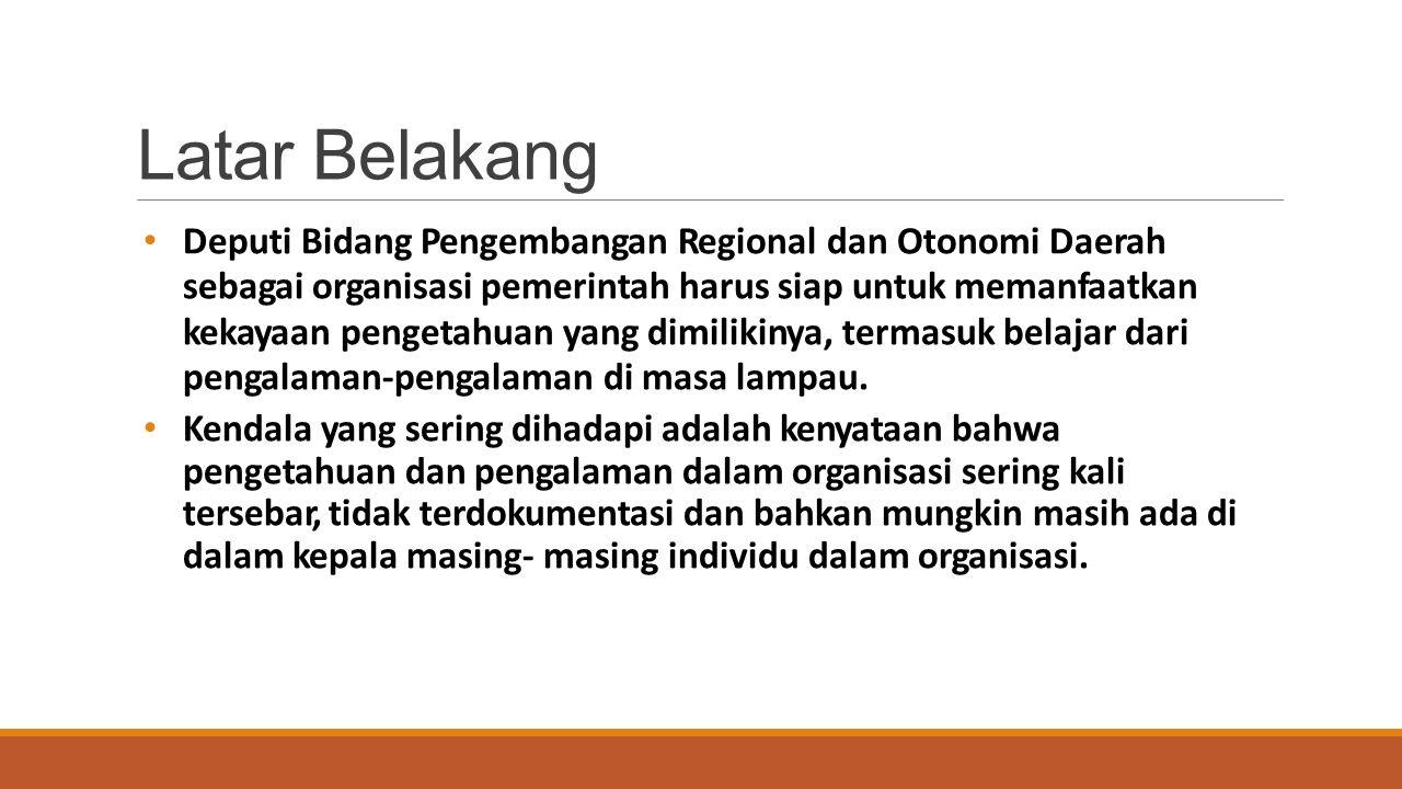 Deputi Bidang Pengembangan Regional dan Otonomi Daerah sebagai organisasi pemerintah harus siap untuk memanfaatkan kekayaan pengetahuan yang dimilikinya, termasuk belajar dari pengalaman-pengalaman di masa lampau.
