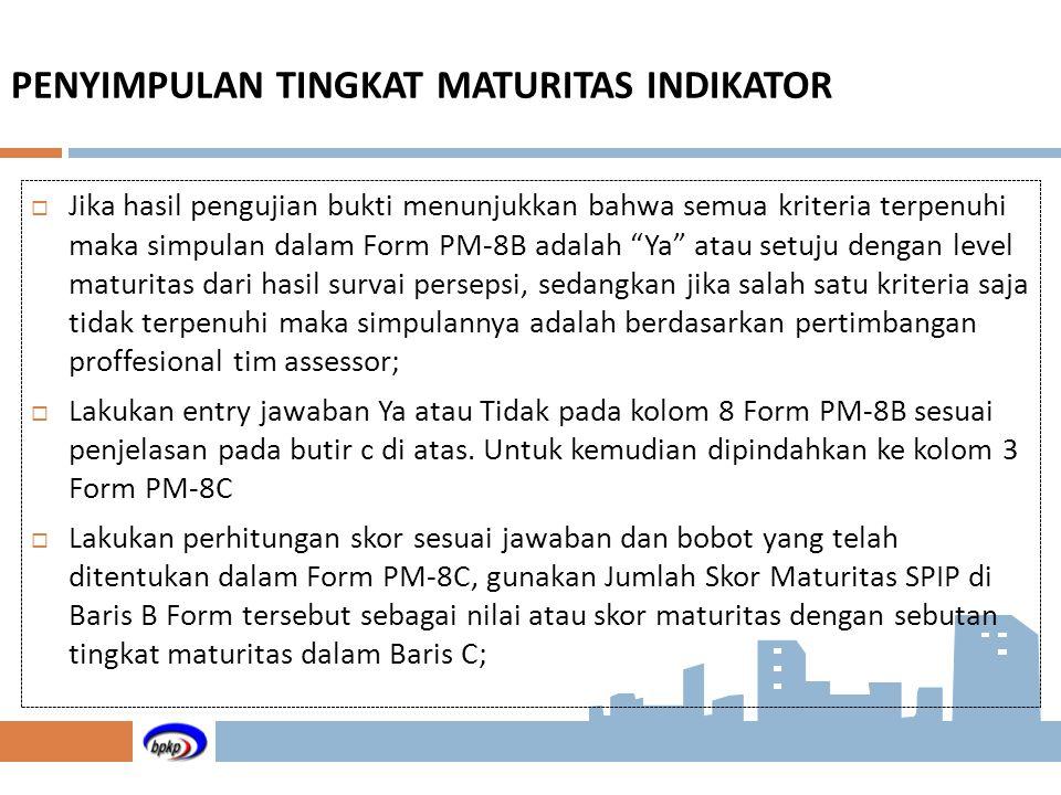 PENYIMPULAN TINGKAT MATURITAS INDIKATOR  Jika hasil pengujian bukti menunjukkan bahwa semua kriteria terpenuhi maka simpulan dalam Form PM-8B adalah