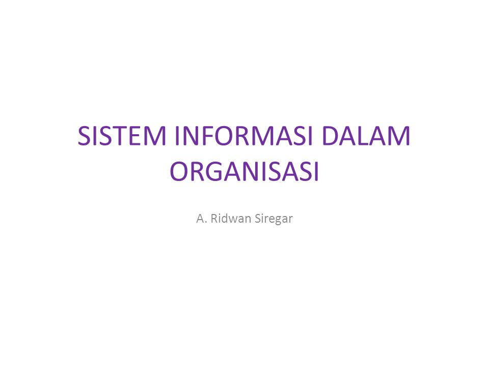 SISTEM INFORMASI DALAM ORGANISASI A. Ridwan Siregar