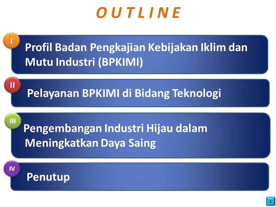 O U T L I N E Profil Badan Pengkajian Kebijakan Iklim dan Mutu Industri (BPKIMI) Pelayanan BPKIMI di Bidang Teknologi Pengembangan Industri Hijau dalam Meningkatkan Daya Saing I I II III 2 Penutup IV