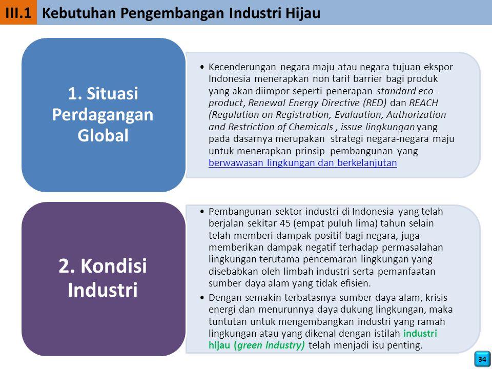 III.1 Kebutuhan Pengembangan Industri Hijau Kecenderungan negara maju atau negara tujuan ekspor Indonesia menerapkan non tarif barrier bagi produk yang akan diimpor seperti penerapan standard eco- product, Renewal Energy Directive (RED) dan REACH (Regulation on Registration, Evaluation, Authorization and Restriction of Chemicals, issue lingkungan yang pada dasarnya merupakan strategi negara-negara maju untuk menerapkan prinsip pembangunan yang berwawasan lingkungan dan berkelanjutan berwawasan lingkungan dan berkelanjutan 1.