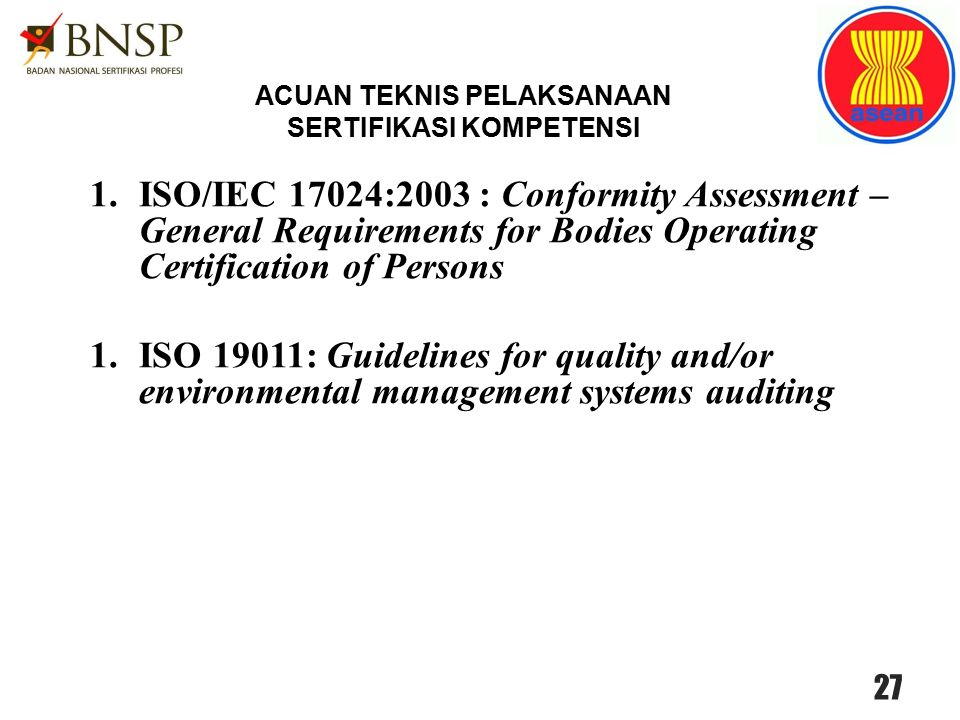 1.ISO/IEC 17024:2003 : Conformity Assessment – General Requirements for Bodies Operating Certification of Persons 1.ISO 19011: Guidelines for quality and/or environmental management systems auditing 27 ACUAN TEKNIS PELAKSANAAN SERTIFIKASI KOMPETENSI