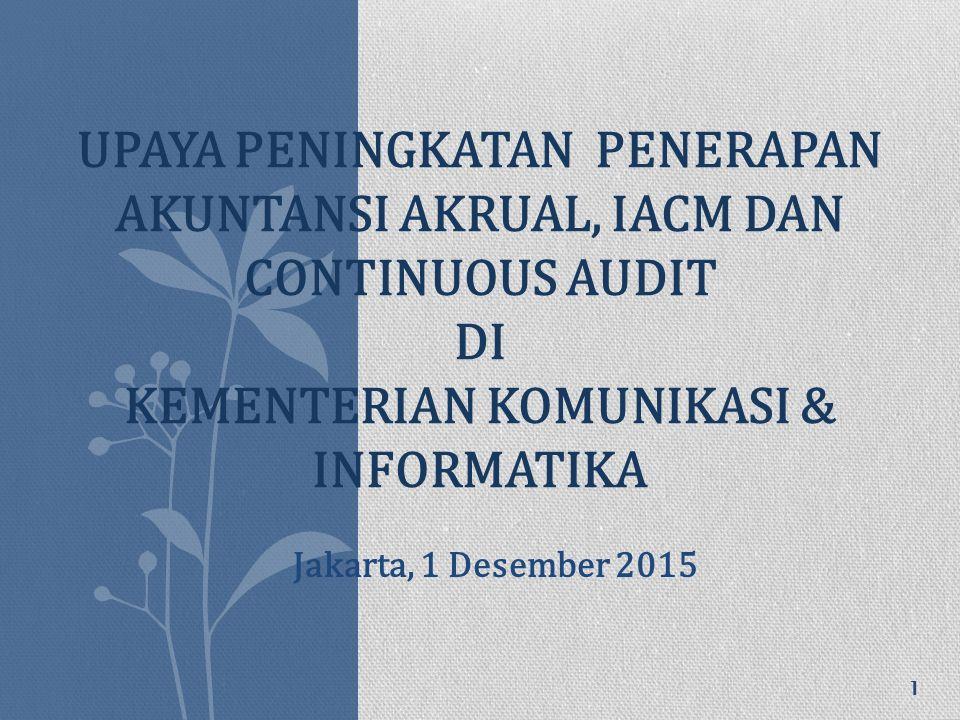 UPAYA PENINGKATAN PENERAPAN AKUNTANSI AKRUAL, IACM DAN CONTINUOUS AUDIT DI KEMENTERIAN KOMUNIKASI & INFORMATIKA 1 Jakarta, 1 Desember 2015