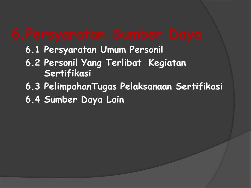 6.Persyaratan Sumber Daya 6.1 Persyaratan Umum Personil 6.2 Personil Yang Terlibat Kegiatan Sertifikasi 6.3 PelimpahanTugas Pelaksanaan Sertifikasi 6.