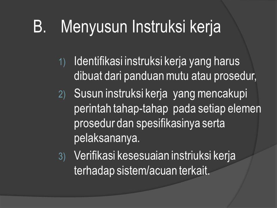 B.Menyusun Instruksi kerja 1) Identifikasi instruksi kerja yang harus dibuat dari panduan mutu atau prosedur, 2) Susun instruksi kerja yang mencakupi