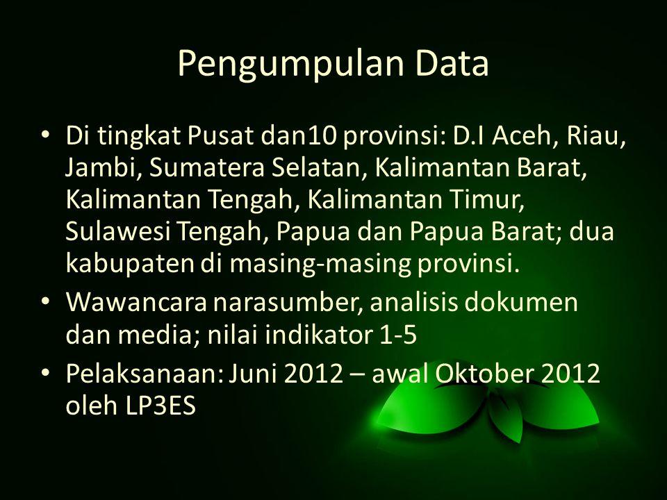 Pengumpulan Data Di tingkat Pusat dan10 provinsi: D.I Aceh, Riau, Jambi, Sumatera Selatan, Kalimantan Barat, Kalimantan Tengah, Kalimantan Timur, Sulawesi Tengah, Papua dan Papua Barat; dua kabupaten di masing-masing provinsi.