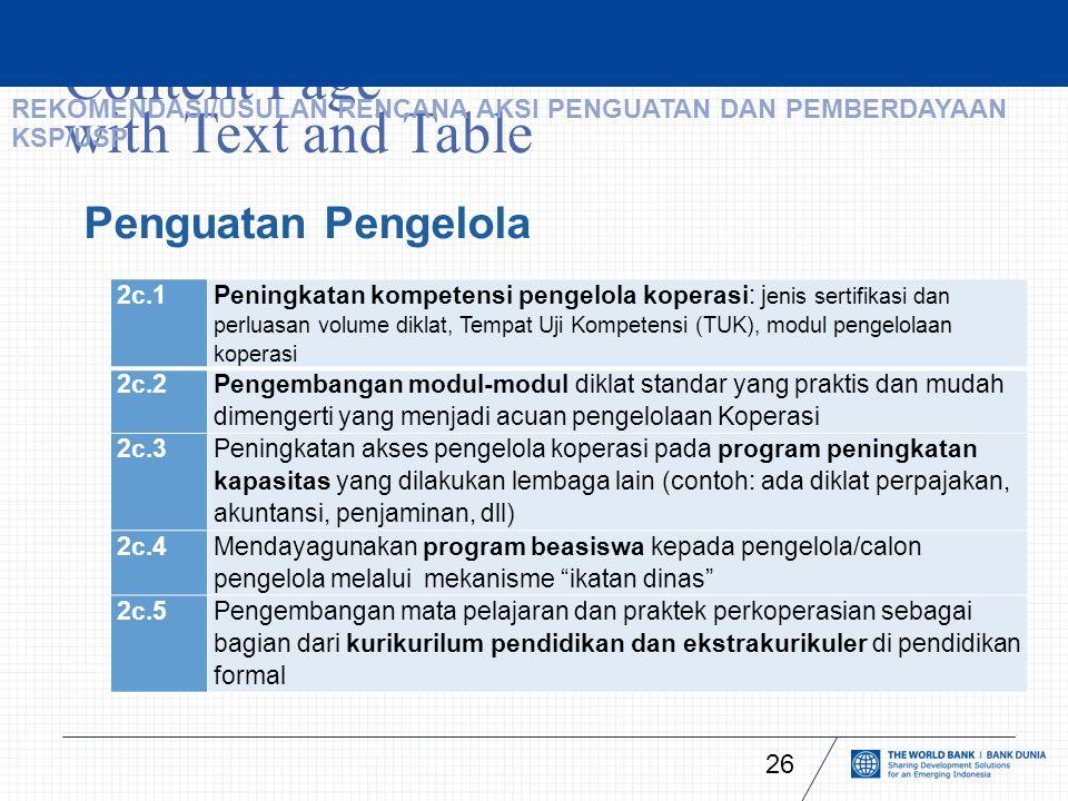 Content Page with Text and Table 26 Penguatan Pengelola 2c.1 Peningkatan kompetensi pengelola koperasi: j enis sertifikasi dan perluasan volume diklat, Tempat Uji Kompetensi (TUK), modul pengelolaan koperasi 2c.2 Pengembangan modul-modul diklat standar yang praktis dan mudah dimengerti yang menjadi acuan pengelolaan Koperasi 2c.3 Peningkatan akses pengelola koperasi pada program peningkatan kapasitas yang dilakukan lembaga lain (contoh: ada diklat perpajakan, akuntansi, penjaminan, dll) 2c.4 Mendayagunakan program beasiswa kepada pengelola/calon pengelola melalui mekanisme ikatan dinas 2c.5Pengembangan mata pelajaran dan praktek perkoperasian sebagai bagian dari kurikurilum pendidikan dan ekstrakurikuler di pendidikan formal REKOMENDASI/USULAN RENCANA AKSI PENGUATAN DAN PEMBERDAYAAN KSP/USP