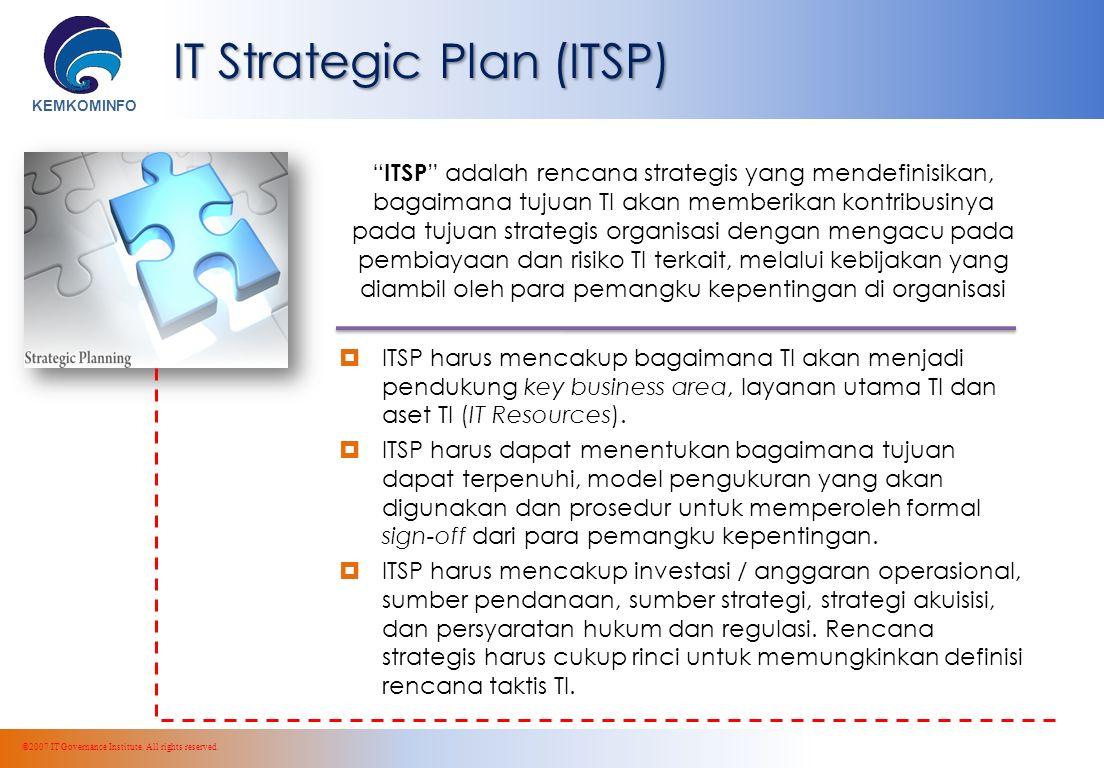 KEMKOMINFO IT Strategic Plan (ITSP) ITSP adalah rencana strategis yang mendefinisikan, bagaimana tujuan TI akan memberikan kontribusinya pada tujuan strategis organisasi dengan mengacu pada pembiayaan dan risiko TI terkait, melalui kebijakan yang diambil oleh para pemangku kepentingan di organisasi  ITSP harus mencakup bagaimana TI akan menjadi pendukung key business area, layanan utama TI dan aset TI (IT Resources).