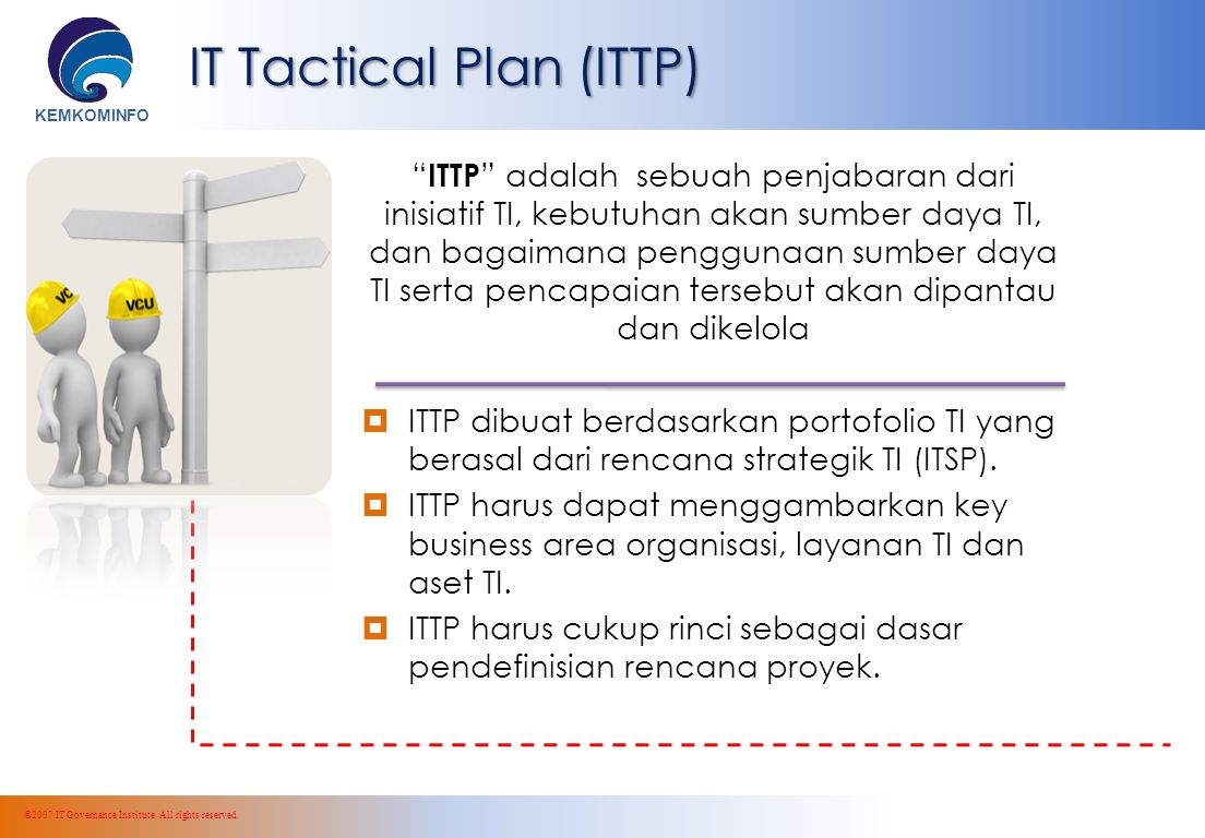 KEMKOMINFO IT Tactical Plan (ITTP) ITTP adalah sebuah penjabaran dari inisiatif TI, kebutuhan akan sumber daya TI, dan bagaimana penggunaan sumber daya TI serta pencapaian tersebut akan dipantau dan dikelola  ITTP dibuat berdasarkan portofolio TI yang berasal dari rencana strategik TI (ITSP).