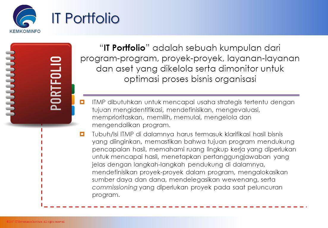 KEMKOMINFO IT Portfolio IT Portfolio adalah sebuah kumpulan dari program-program, proyek-proyek, layanan-layanan dan aset yang dikelola serta dimonitor untuk optimasi proses bisnis organisasi  ITMP dibutuhkan untuk mencapai usaha strategis tertentu dengan tujuan mengidentifikasi, mendefinisikan, mengevaluasi, memprioritaskan, memilih, memulai, mengelola dan mengendalikan program.
