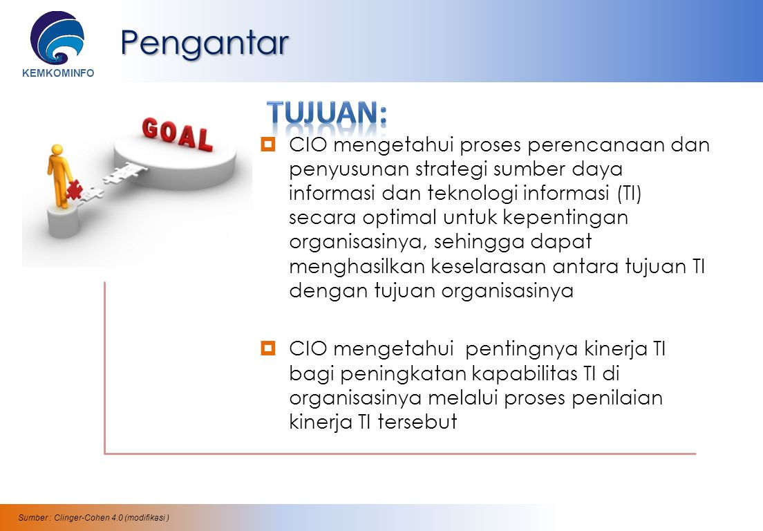 KEMKOMINFOPengantar  CIO mengetahui proses perencanaan dan penyusunan strategi sumber daya informasi dan teknologi informasi (TI) secara optimal untuk kepentingan organisasinya, sehingga dapat menghasilkan keselarasan antara tujuan TI dengan tujuan organisasinya  CIO mengetahui pentingnya kinerja TI bagi peningkatan kapabilitas TI di organisasinya melalui proses penilaian kinerja TI tersebut Sumber : Clinger-Cohen 4.0 (modifikasi )