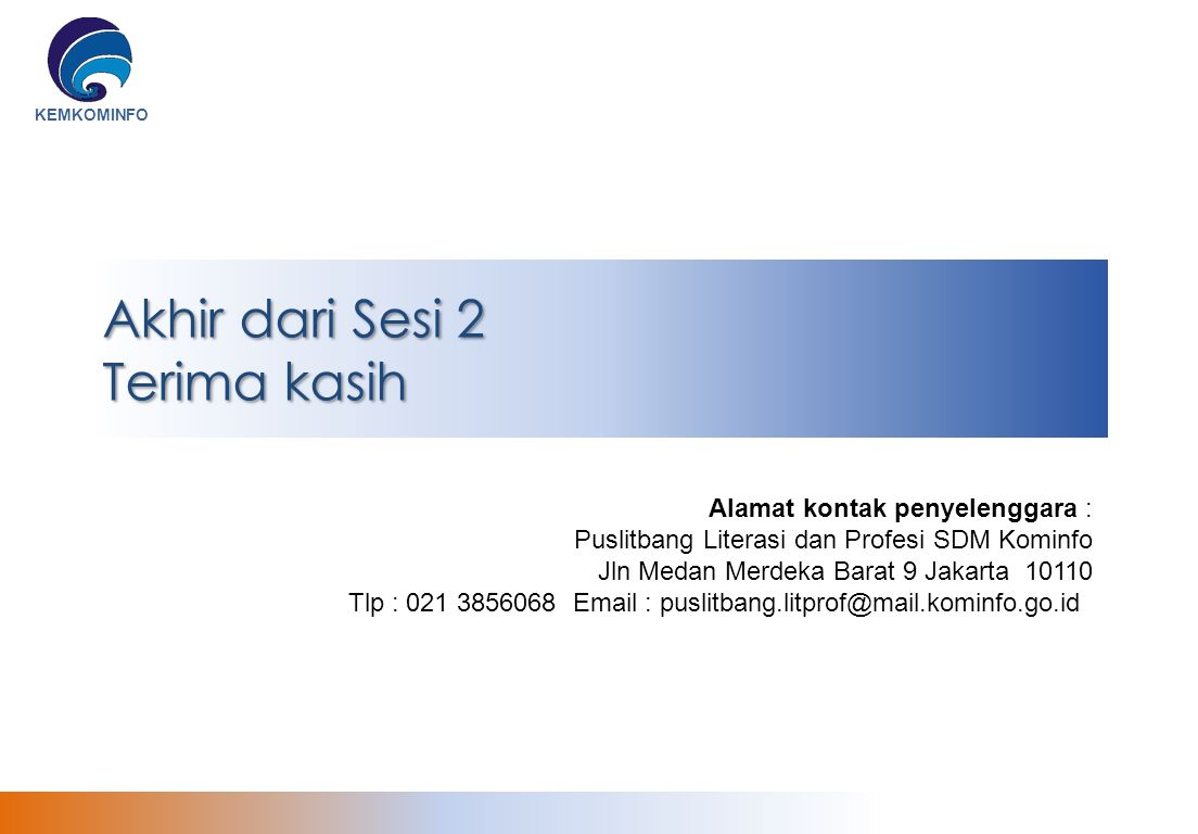 KEMKOMINFO Akhir dari Sesi 2 Terima kasih Alamat kontak penyelenggara : Puslitbang Literasi dan Profesi SDM Kominfo Jln Medan Merdeka Barat 9 Jakarta 10110 Tlp : 021 3856068 Email : puslitbang.litprof@mail.kominfo.go.id