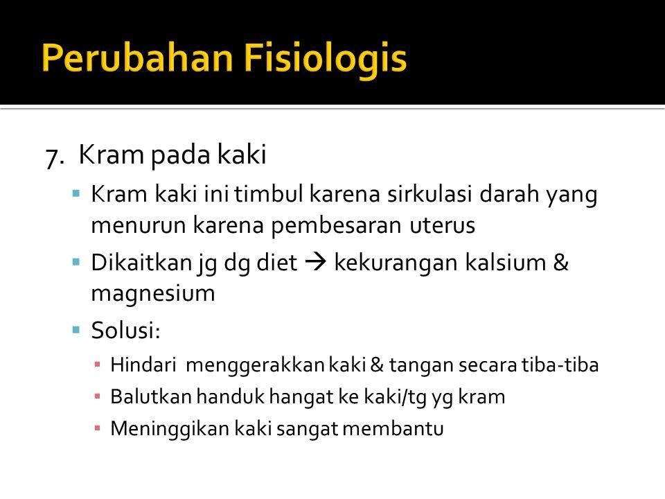7. Kram pada kaki  Kram kaki ini timbul karena sirkulasi darah yang menurun karena pembesaran uterus  Dikaitkan jg dg diet  kekurangan kalsium & ma