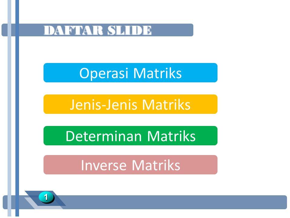 DAFTAR SLIDE Operasi Matriks Jenis-Jenis Matriks Determinan Matriks 11 Inverse Matriks