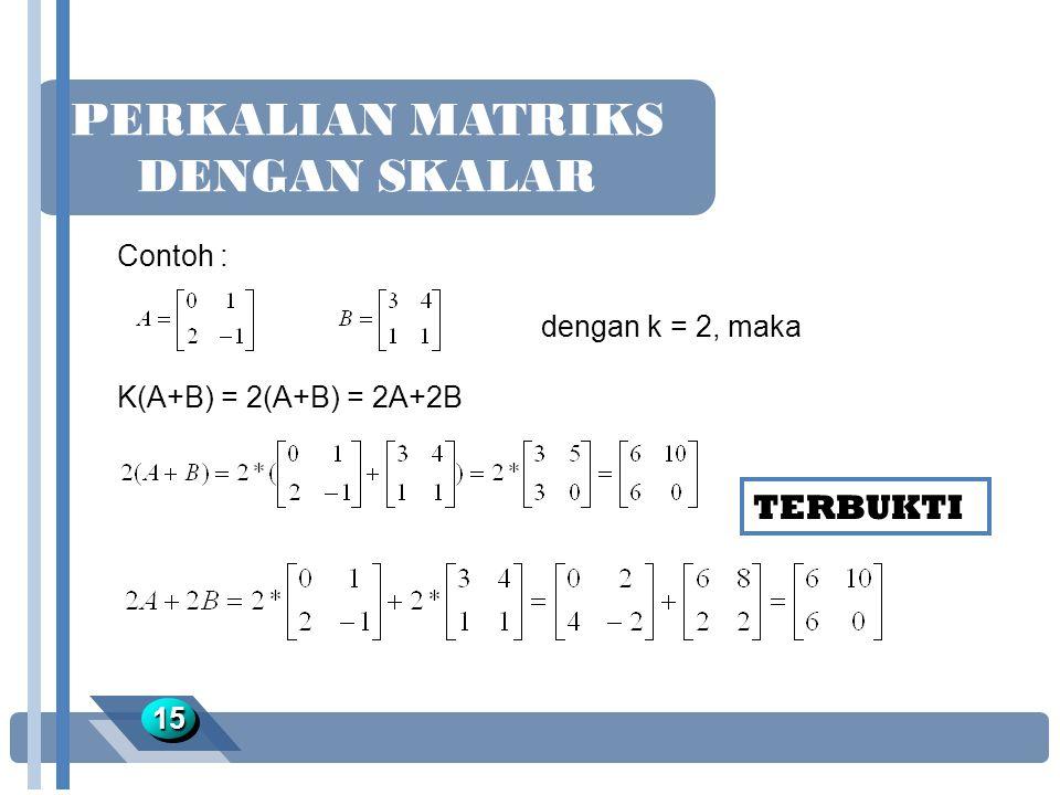 PERKALIAN MATRIKS DENGAN SKALAR 1515 Contoh : dengan k = 2, maka K(A+B) = 2(A+B) = 2A+2B TERBUKTI