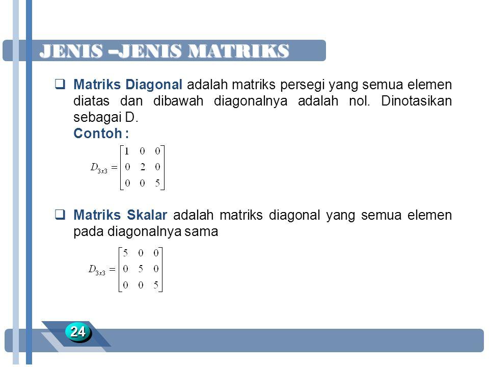 JENIS –JENIS MATRIKS 2424  Matriks Diagonal adalah matriks persegi yang semua elemen diatas dan dibawah diagonalnya adalah nol. Dinotasikan sebagai D