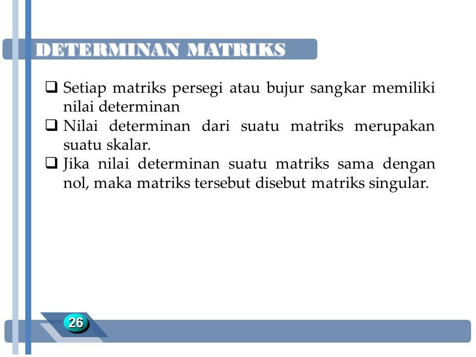 DETERMINAN MATRIKS 2626  Setiap matriks persegi atau bujur sangkar memiliki nilai determinan  Nilai determinan dari suatu matriks merupakan suatu sk