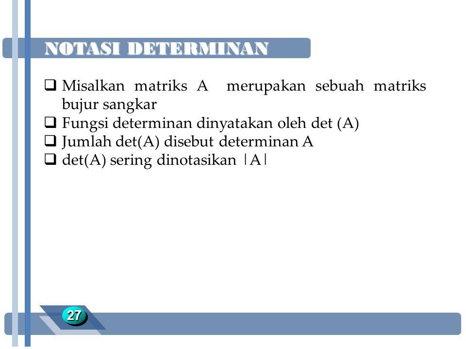 NOTASI DETERMINAN 2727  Misalkan matriks A merupakan sebuah matriks bujur sangkar  Fungsi determinan dinyatakan oleh det (A)  Jumlah det(A) disebut