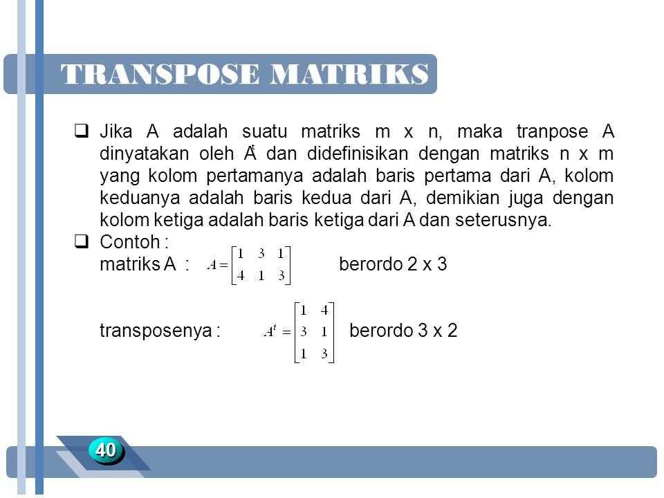 TRANSPOSE MATRIKS 4040  Jika A adalah suatu matriks m x n, maka tranpose A dinyatakan oleh A dan didefinisikan dengan matriks n x m yang kolom pertam