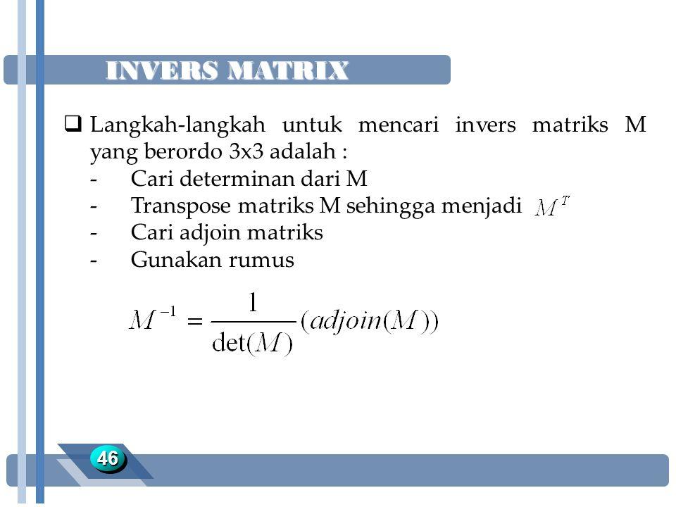 INVERS MATRIX 4646  Langkah-langkah untuk mencari invers matriks M yang berordo 3x3 adalah : -Cari determinan dari M -Transpose matriks M sehingga me