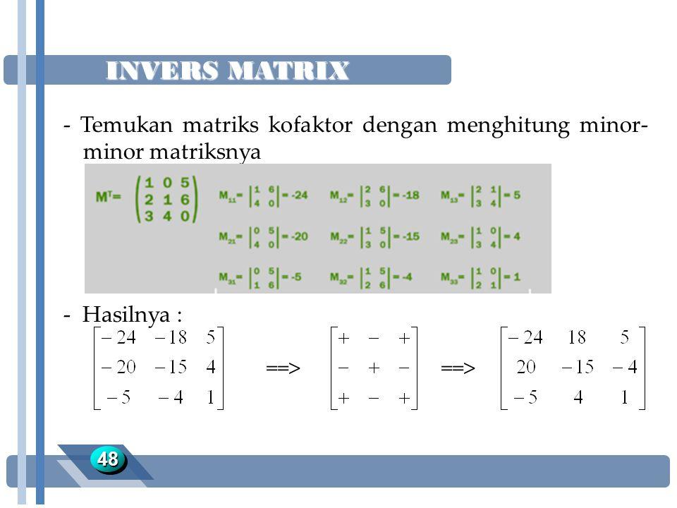 INVERS MATRIX 4848 - Temukan matriks kofaktor dengan menghitung minor- minor matriksnya - Hasilnya : ==>