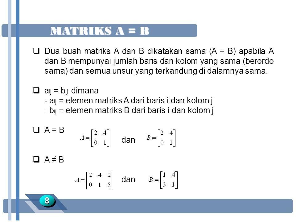 MATRIKS A = B 88  Dua buah matriks A dan B dikatakan sama (A = B) apabila A dan B mempunyai jumlah baris dan kolom yang sama (berordo sama) dan semua