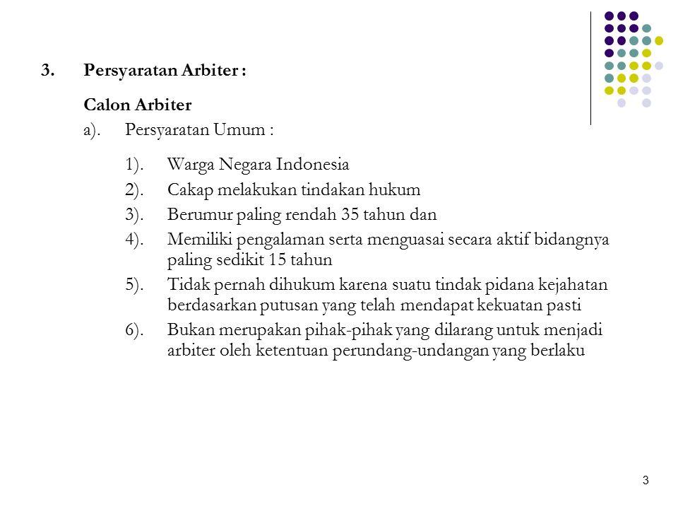 Persyaratan Arbiter : (lanjutan) Calon Arbiter BAPMI (yang berasal ari profesi) b).Persyaratan khusus : 1).Terdaftar sebagai anggota dari perhimpunan/asosiasi/ikatan yang menjadi anggota BAPMI 2).Berpendidikan minimum sarjana atau setara 3).Telah memperoleh izin profesi pasar modal dari Bapepam LK atau terdaftar sebagai profesi penunjang pasar modal di Bapepam LK 4).Tidak pernah termasuk dalam Daftar Orang Tercela dan/atau daftar orang yang tidak boleh melakukan tindakan tertentu di bidang pasar modal sesuai dengan daftar yang dikeluarkan oleh Bapepam LK dan/atau tidak pernah dihukum karena suatu tindak pidana yang terkait dengan masalah ekonomi dan atau keuangan 4