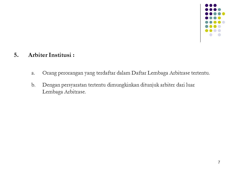 6.Arbiter Adhoc Arbiter Adhoc dapat ditunjuk apabila : a).Disepakati oleh kedua belah pihak yang bersengketa b).Dipertimbangkan memiliki keahlian khusus yang belum dimiliki oleh suatu lembaga arbitrase c).Calon Arbiter Adhoc memenuhi persyaratan yang ditetapkan lembaga arbitrase 8