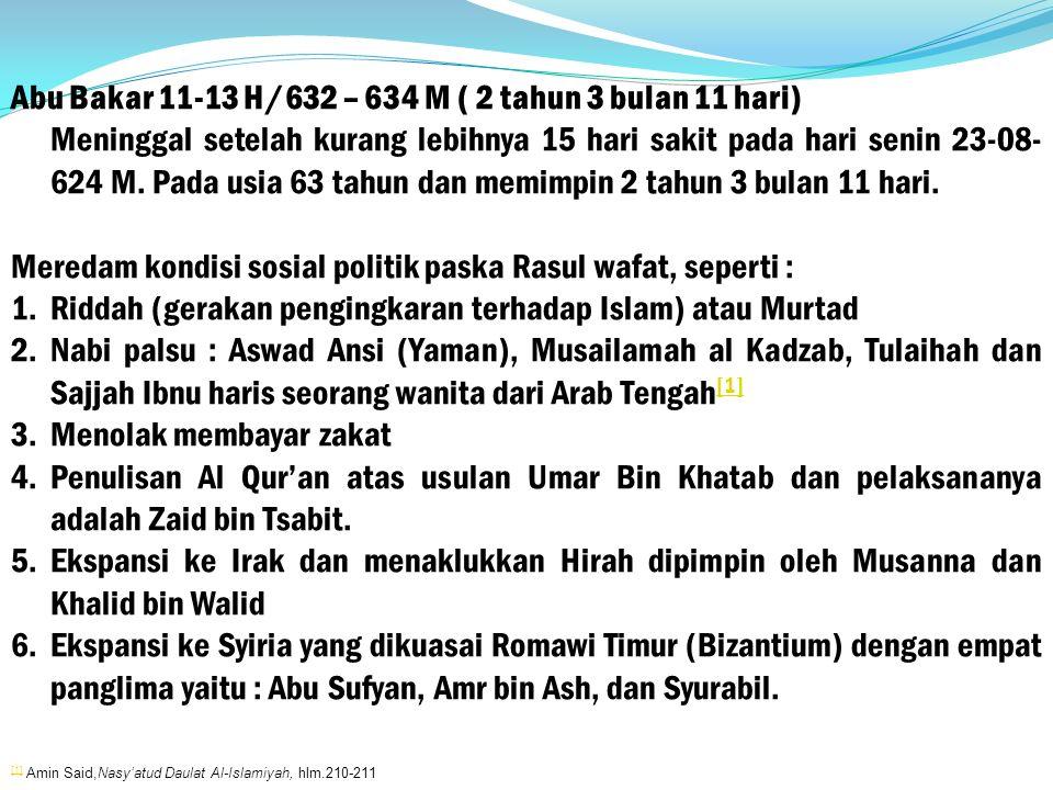 Abu Bakar 11-13 H/632 – 634 M ( 2 tahun 3 bulan 11 hari) Meninggal setelah kurang lebihnya 15 hari sakit pada hari senin 23-08- 624 M.
