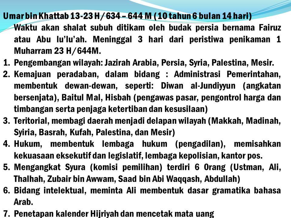 Umar bin Khattab 13-23 H/634 – 644 M (10 tahun 6 bulan 14 hari) Waktu akan shalat subuh ditikam oleh budak persia bernama Fairuz atau Abu lu'lu'ah.