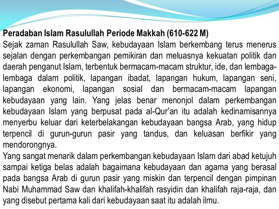 Peradaban Islam Rasulullah Periode Madinah (622-632 M) Politik dan Sistem Pemerintahan 1.Negara Islam yang bersatu dan menjamin hak setiap warganya, serta memiliki hukum yang bersumber dari Al-Qur'an dan Hadist 2.Mempersatukan golongan Muhajirin dan Anshar 3.Mengangkat Nabi Muhammad sebagai kepala Negara 4.mengembangkan institusi sosial politik dan konsolidasi umat yang berdampak banyak peperangan Sosial Kemasyarakatan 1.Mendirikan Masjid sebagai pusat aktivitas 2.Hidup bersatu dalam Ukhuwah Islamiyah yang memiliki Akhlaq al-Karimah 3.Melakukan dakwah ke daerah sekitar 4.Meletakkan dasar persamaan, hubungan dan persatuan antar sesama umat Islam dan non-Muslim (Piagam Madinah : 11 Sila 46 Pasal)