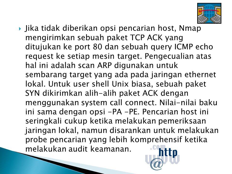  Jika tidak diberikan opsi pencarian host, Nmap mengirimkan sebuah paket TCP ACK yang ditujukan ke port 80 dan sebuah query ICMP echo request ke setiap mesin target.
