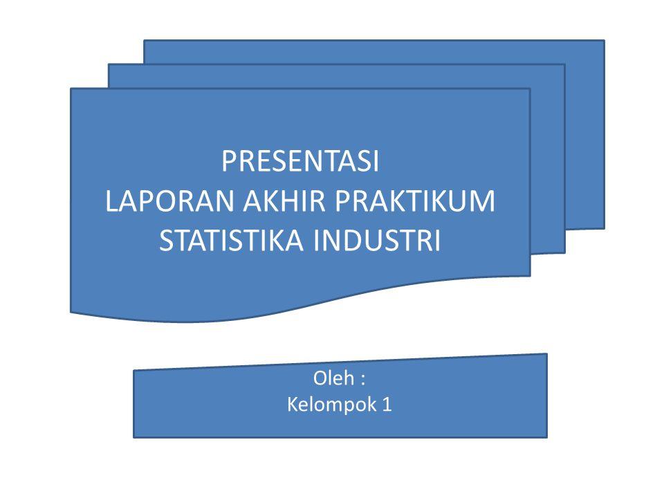PRESENTASI LAPORAN AKHIR PRAKTIKUM STATISTIKA INDUSTRI Oleh : Kelompok 1
