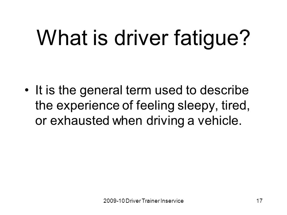 2009-10 Driver Trainer Inservice18 Fatigue on the road can be a killer.