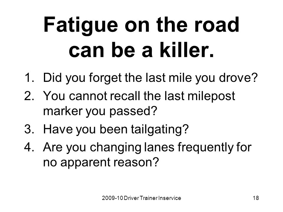 2009-10 Driver Trainer Inservice19 Fatigue on the road can be a killer cont: 5.Are you driving slow in the high speed lane.