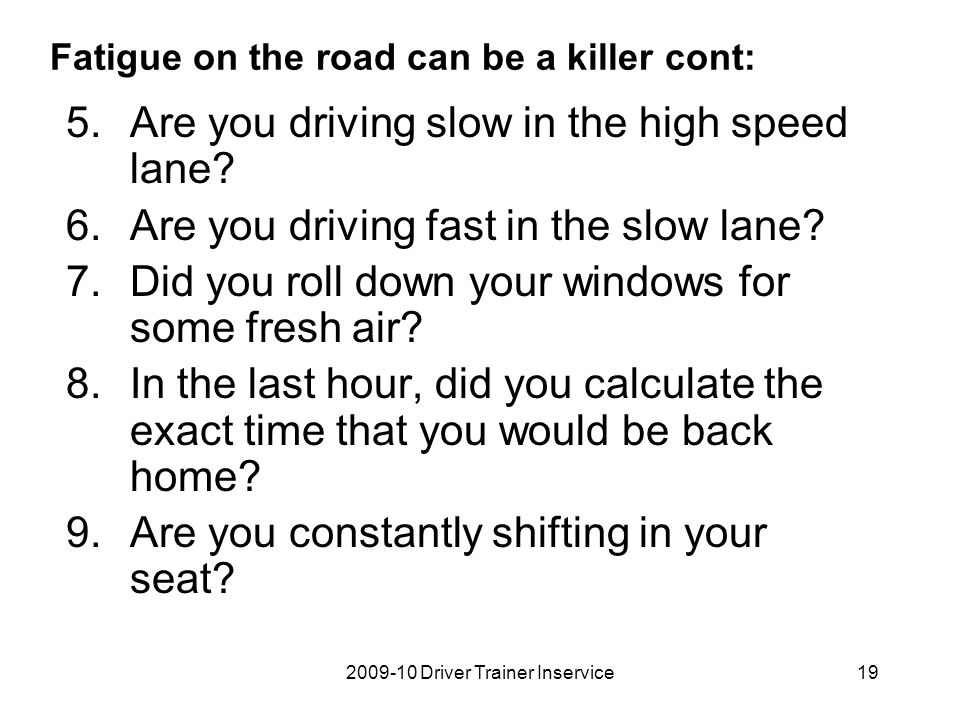2009-10 Driver Trainer Inservice20 Fatigue on the road can be a killer cont: 10.Are the 4-wheelers getting on your nerves.