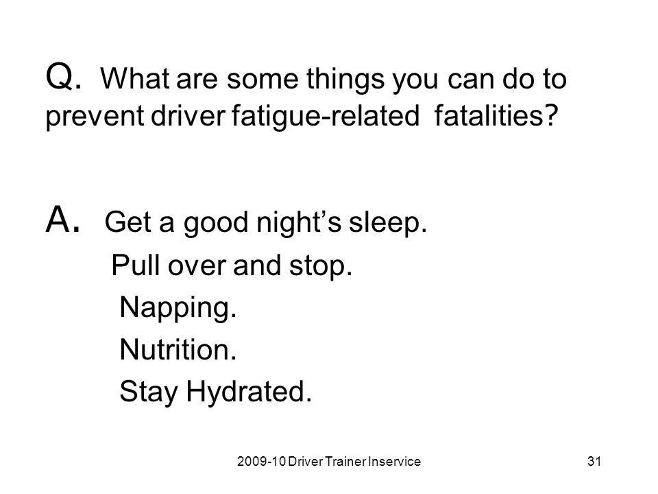 2009-10 Driver Trainer Inservice31 Q. What are some things you can do to prevent driver fatigue-related fatalities ? A. Get a good night's sleep. Pull